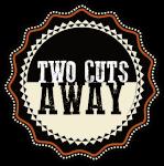 two cuts away